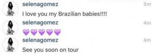 """""""Eu amo vocês, meus bebês brasileiros, vejo vocês em breve na tour"""" escreveu Selena Gomez, através de sua conta oficial do Instagram."""